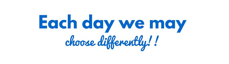 Each day we may choose differently